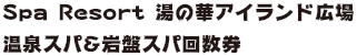 Spa Resort 湯の華アイランド広場 温泉スパ&岩盤スパ回数券